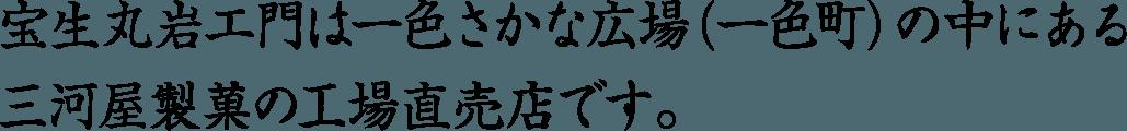 宝生丸岩エ門は一色さかな広場(一色町)の中にある三河屋製菓の工場直売店です。